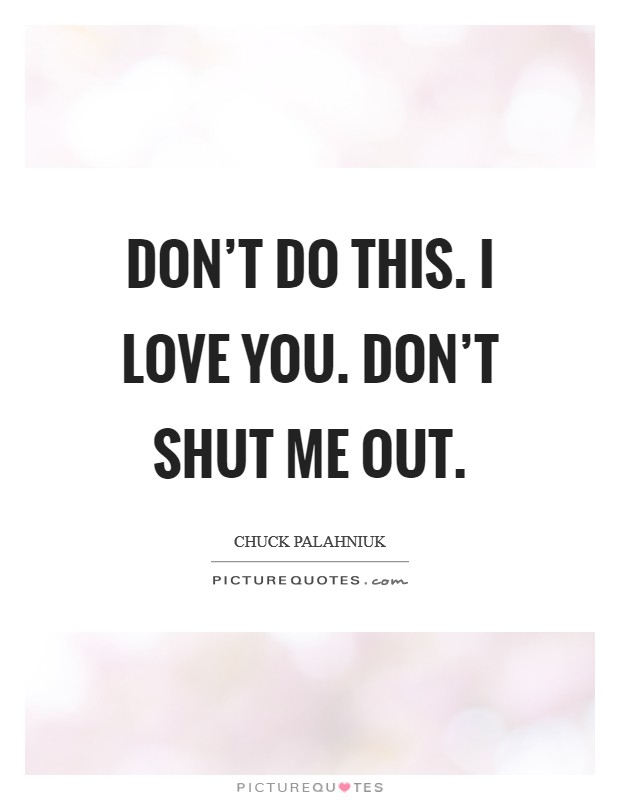 Don't do this. I love you. Don't shut me out Picture Quote #1