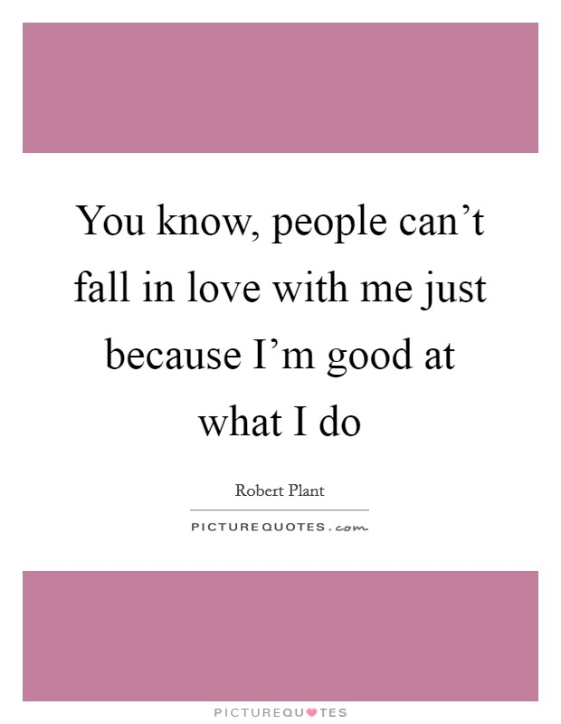 You know, people can't fall in love with me just because I'm good at what I do Picture Quote #1