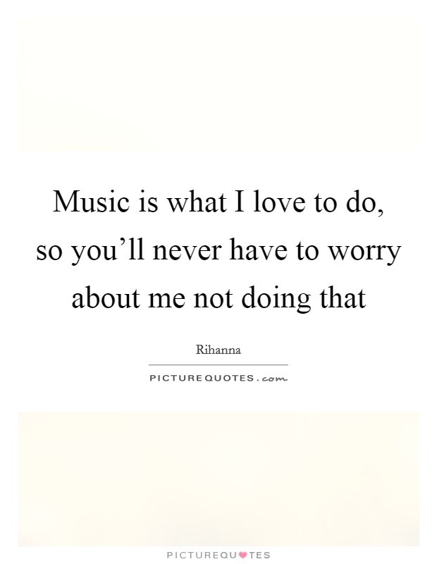 Music is what I love to do, so you'll never have to worry about me not doing that Picture Quote #1