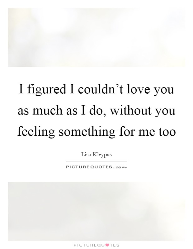 I figured I couldn't love you as much as I do, without you feeling something for me too Picture Quote #1