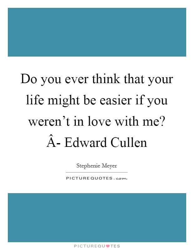 Do you ever think that your life might be easier if you weren't in love with me? Â- Edward Cullen Picture Quote #1