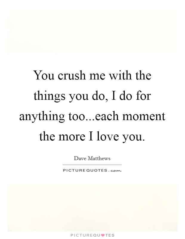 You crush me with the things you do, I do for anything too...each moment the more I love you. Picture Quote #1