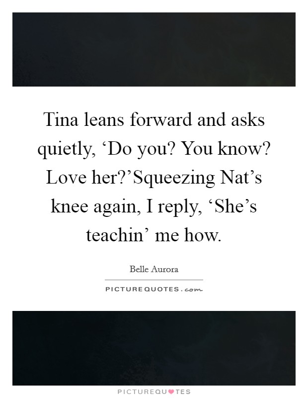 Tina leans forward and asks quietly, 'Do you? You know? Love her?'Squeezing Nat's knee again, I reply, 'She's teachin' me how Picture Quote #1