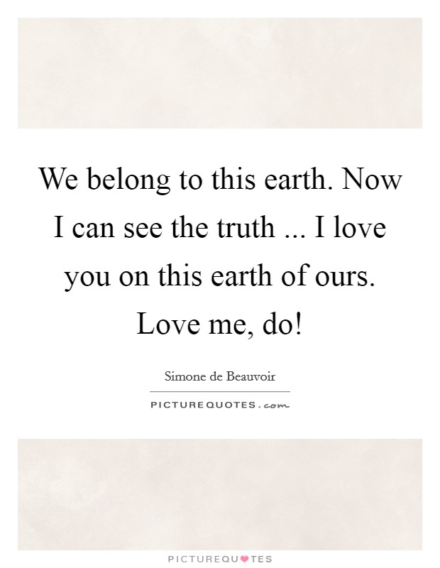 We belong to this earth. Now I can see the truth ... I love you on this earth of ours. Love me, do! Picture Quote #1