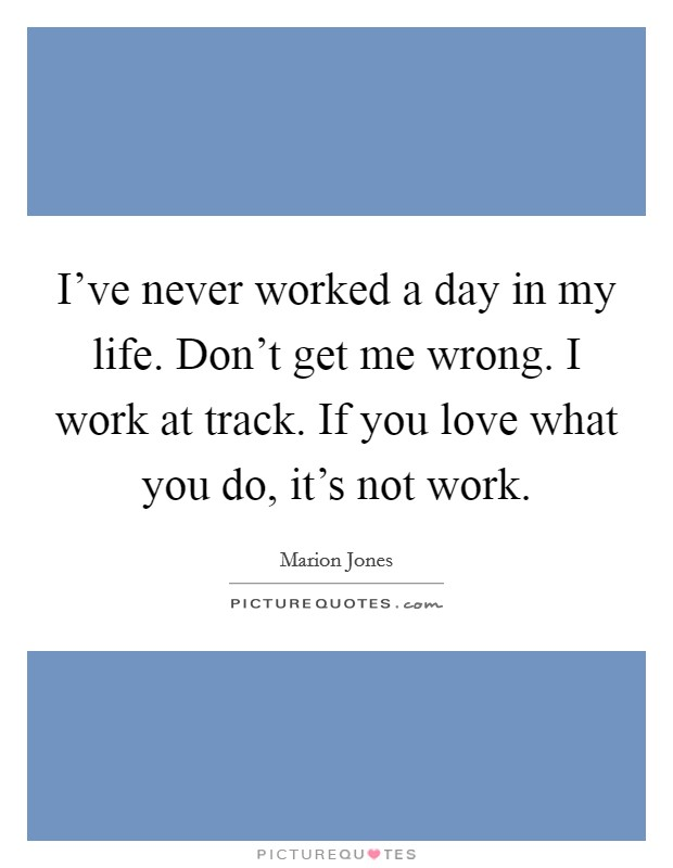 I've never worked a day in my life. Don't get me wrong. I work at track. If you love what you do, it's not work Picture Quote #1