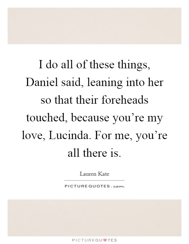I do all of these things, Daniel said, leaning into her so that their foreheads touched, because you're my love, Lucinda. For me, you're all there is Picture Quote #1