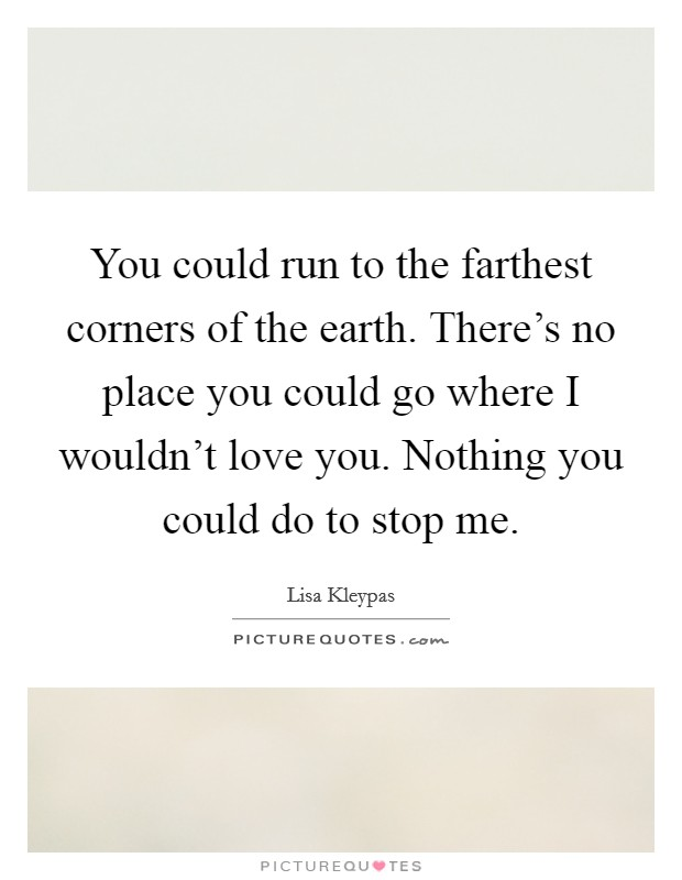 You could run to the farthest corners of the earth. There's no place you could go where I wouldn't love you. Nothing you could do to stop me Picture Quote #1