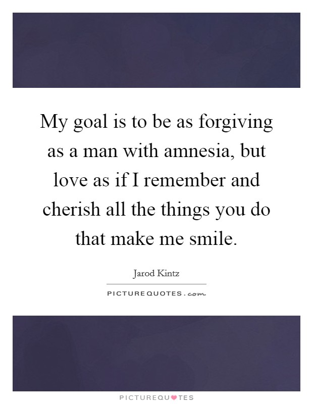 My goal is to be as forgiving as a man with amnesia, but love as if I remember and cherish all the things you do that make me smile Picture Quote #1