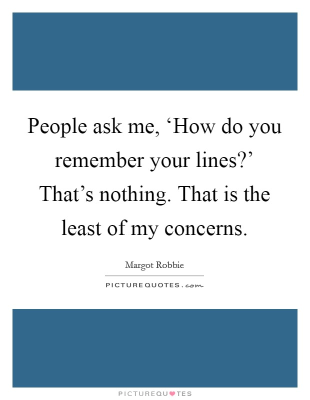 People ask me, 'How do you remember your lines?' That's nothing. That is the least of my concerns Picture Quote #1