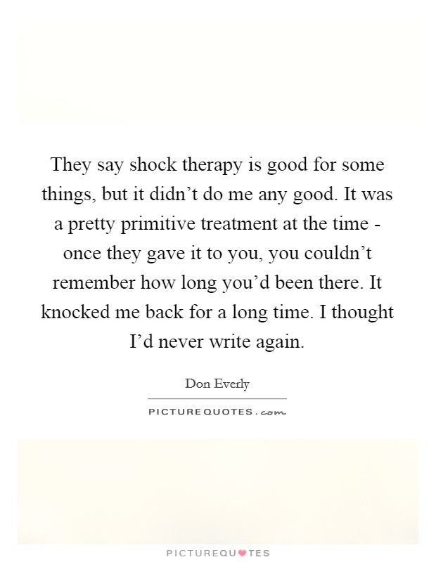 They say shock therapy is good for some things, but it didn't do me any good. It was a pretty primitive treatment at the time - once they gave it to you, you couldn't remember how long you'd been there. It knocked me back for a long time. I thought I'd never write again Picture Quote #1