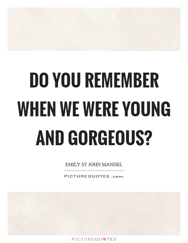 Do you remember when we were young and gorgeous? Picture Quote #1