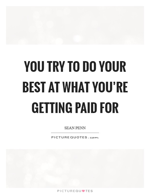 You try to do your best at what you're getting paid for Picture Quote #1