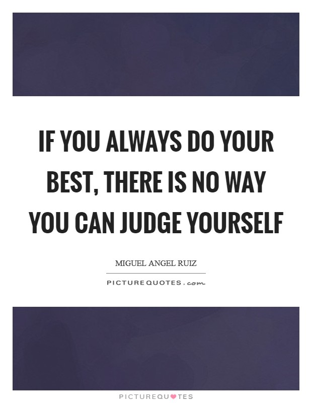 If you always do your best, there is no way you can judge yourself Picture Quote #1