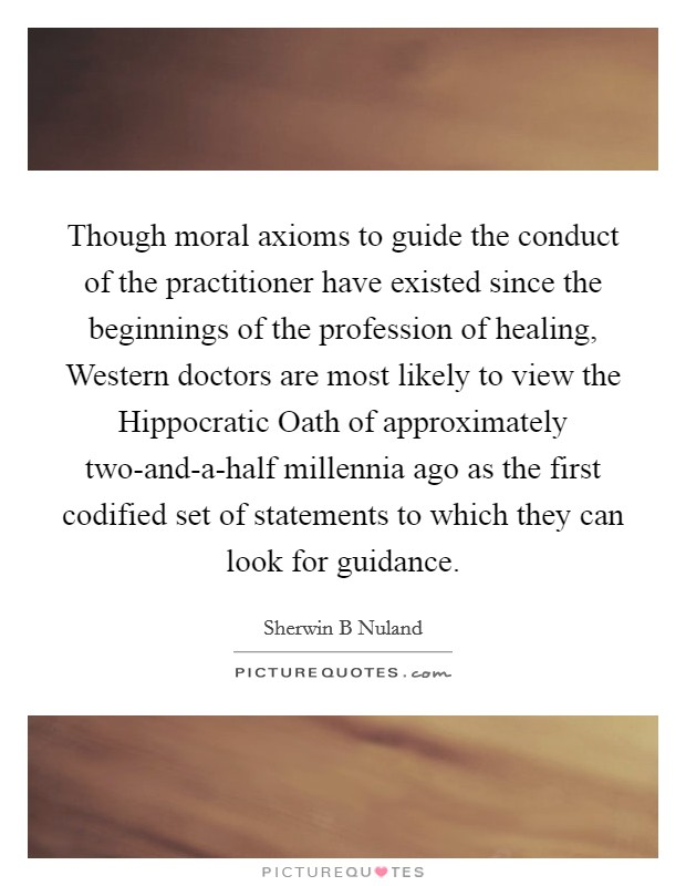 Though moral axioms to guide the conduct of the practitioner have existed since the beginnings of the profession of healing, Western doctors are most likely to view the Hippocratic Oath of approximately two-and-a-half millennia ago as the first codified set of statements to which they can look for guidance Picture Quote #1