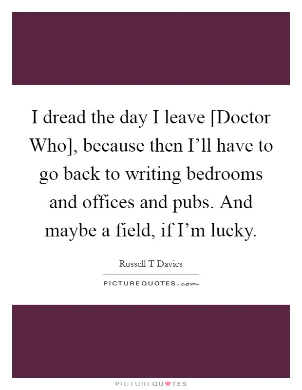 I dread the day I leave [Doctor Who], because then I'll have to go back to writing bedrooms and offices and pubs. And maybe a field, if I'm lucky. Picture Quote #1