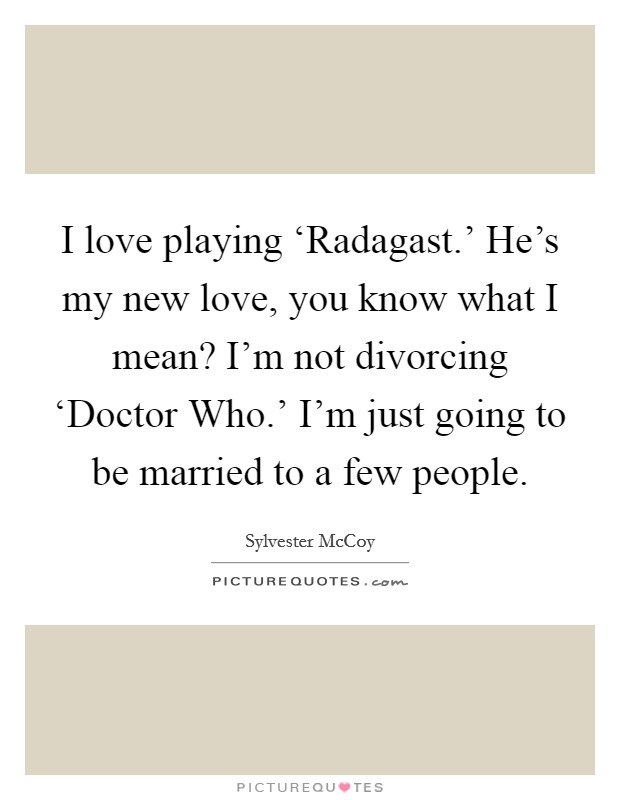 I love playing 'Radagast ' He's my new love, you know what