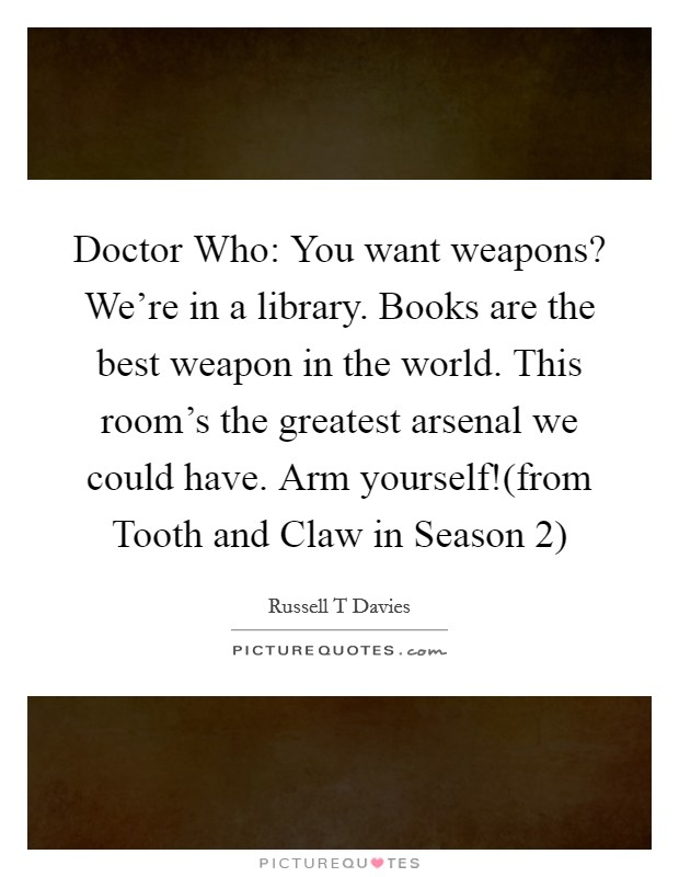 Doctor Who: You want weapons? We're in a library. Books are the best weapon in the world. This room's the greatest arsenal we could have. Arm yourself!(from Tooth and Claw in Season 2) Picture Quote #1