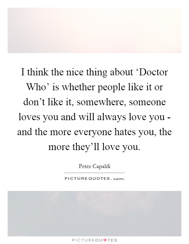 I Think The Nice Thing About U0027Doctor Whou0027 Is Whether People Like It Or  Donu0027t Like It, Somewhere, Someone Loves You And Will Always Love You   And  The More ...