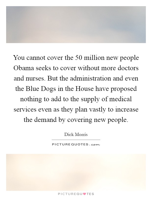 You cannot cover the 50 million new people Obama seeks to cover without more doctors and nurses. But the administration and even the Blue Dogs in the House have proposed nothing to add to the supply of medical services even as they plan vastly to increase the demand by covering new people Picture Quote #1