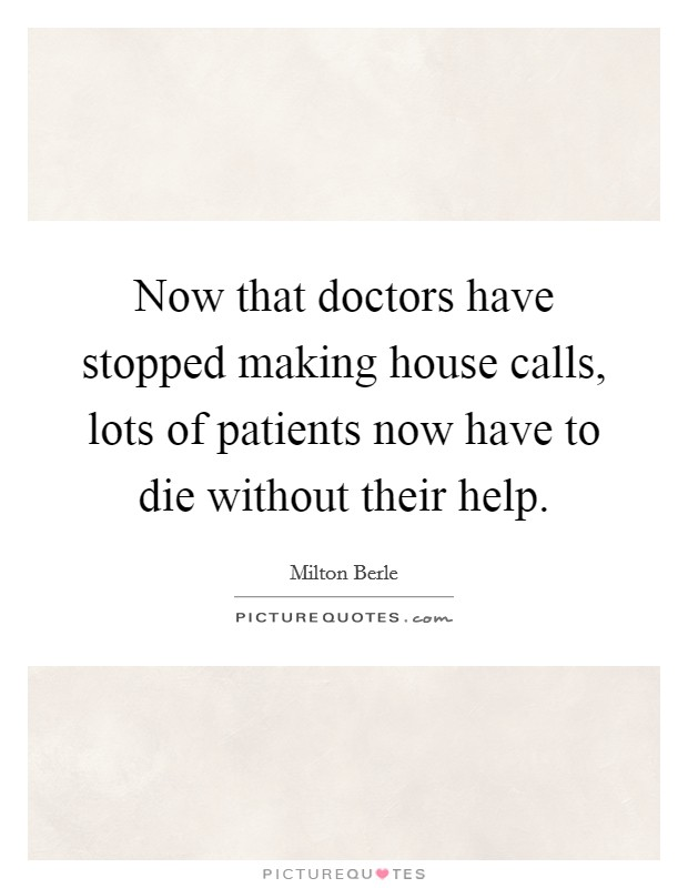 Now that doctors have stopped making house calls, lots of patients now have to die without their help Picture Quote #1