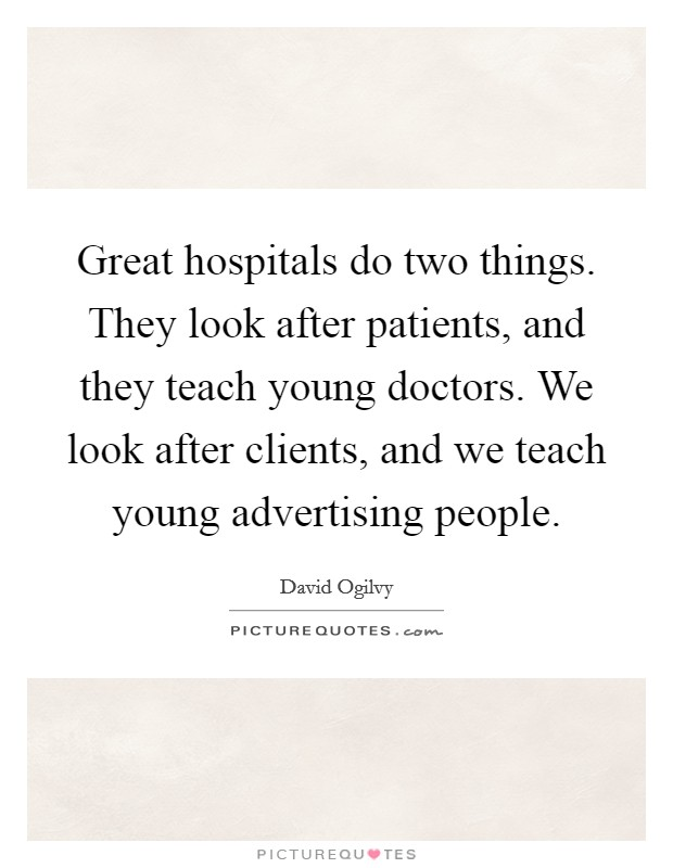 Great hospitals do two things. They look after patients, and they teach young doctors. We look after clients, and we teach young advertising people Picture Quote #1