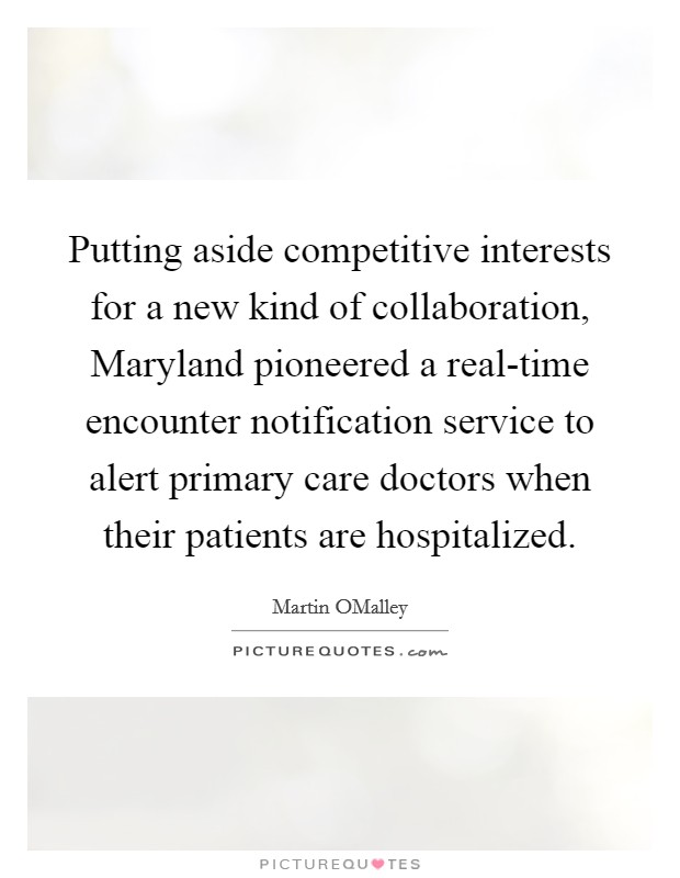 Putting aside competitive interests for a new kind of collaboration, Maryland pioneered a real-time encounter notification service to alert primary care doctors when their patients are hospitalized Picture Quote #1