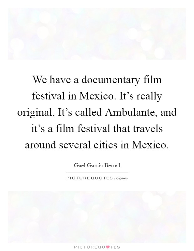 We have a documentary film festival in Mexico. It's really original. It's called Ambulante, and it's a film festival that travels around several cities in Mexico Picture Quote #1