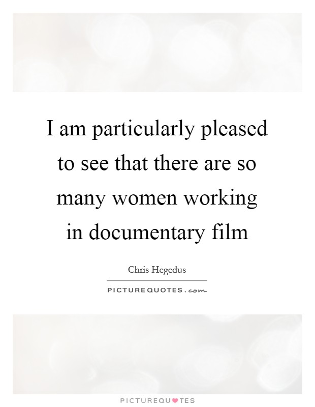 I am particularly pleased to see that there are so many women working in documentary film Picture Quote #1