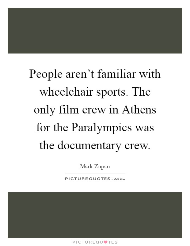 People aren't familiar with wheelchair sports. The only film crew in Athens for the Paralympics was the documentary crew. Picture Quote #1