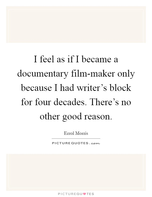 I feel as if I became a documentary film-maker only because I had writer's block for four decades. There's no other good reason Picture Quote #1