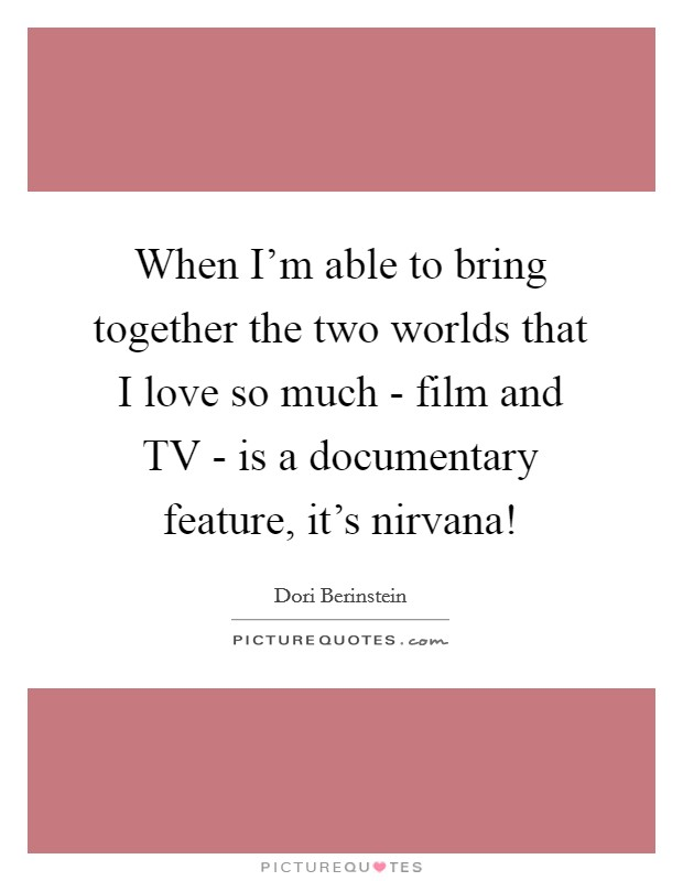 When I'm able to bring together the two worlds that I love so much - film and TV - is a documentary feature, it's nirvana! Picture Quote #1