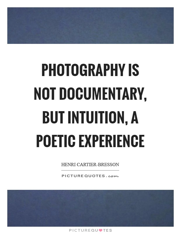 Photography is not documentary, but intuition, a poetic experience Picture Quote #1