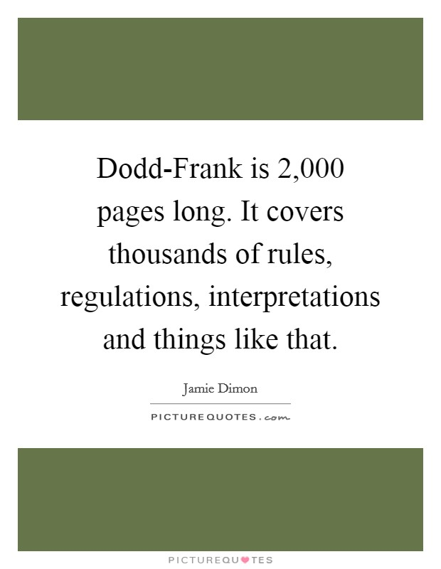 Dodd-Frank is 2,000 pages long. It covers thousands of rules, regulations, interpretations and things like that Picture Quote #1