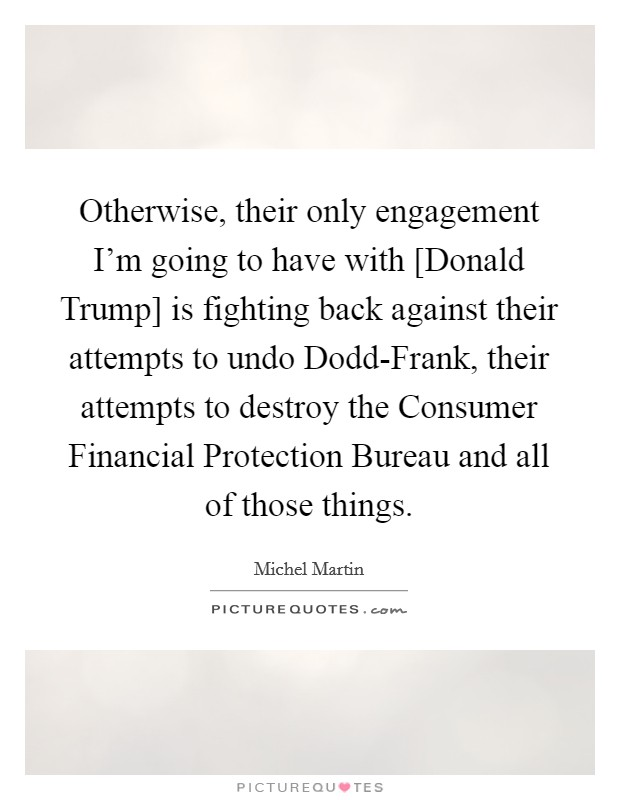 Otherwise, their only engagement I'm going to have with [Donald Trump] is fighting back against their attempts to undo Dodd-Frank, their attempts to destroy the Consumer Financial Protection Bureau and all of those things. Picture Quote #1
