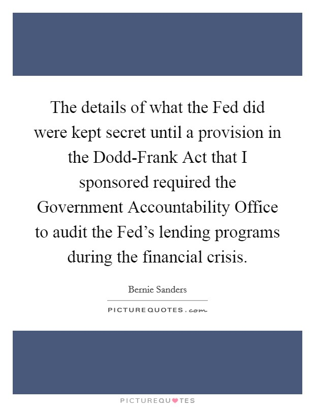 The details of what the Fed did were kept secret until a provision in the Dodd-Frank Act that I sponsored required the Government Accountability Office to audit the Fed's lending programs during the financial crisis. Picture Quote #1