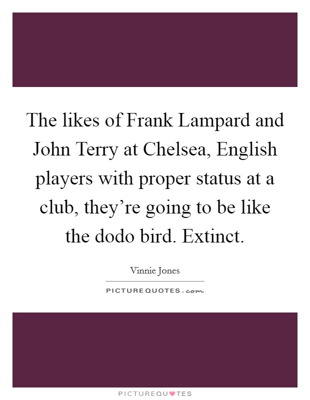 The likes of Frank Lampard and John Terry at Chelsea, English players with proper status at a club, they're going to be like the dodo bird. Extinct Picture Quote #1