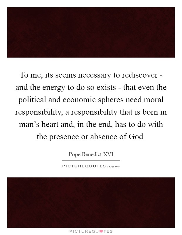 To me, its seems necessary to rediscover - and the energy to do so exists - that even the political and economic spheres need moral responsibility, a responsibility that is born in man's heart and, in the end, has to do with the presence or absence of God Picture Quote #1