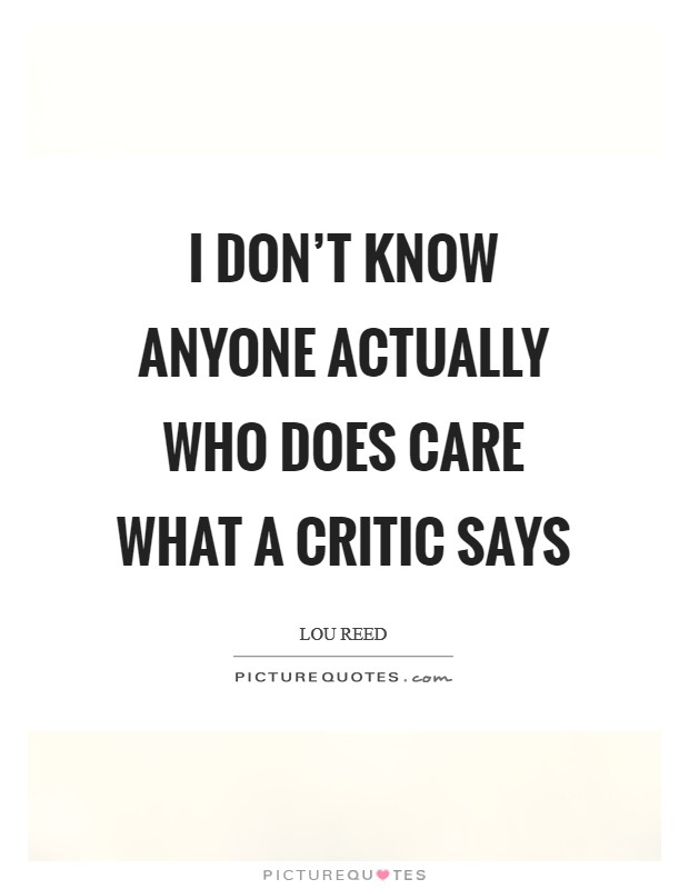 I don't know anyone actually who does care what a critic says Picture Quote #1