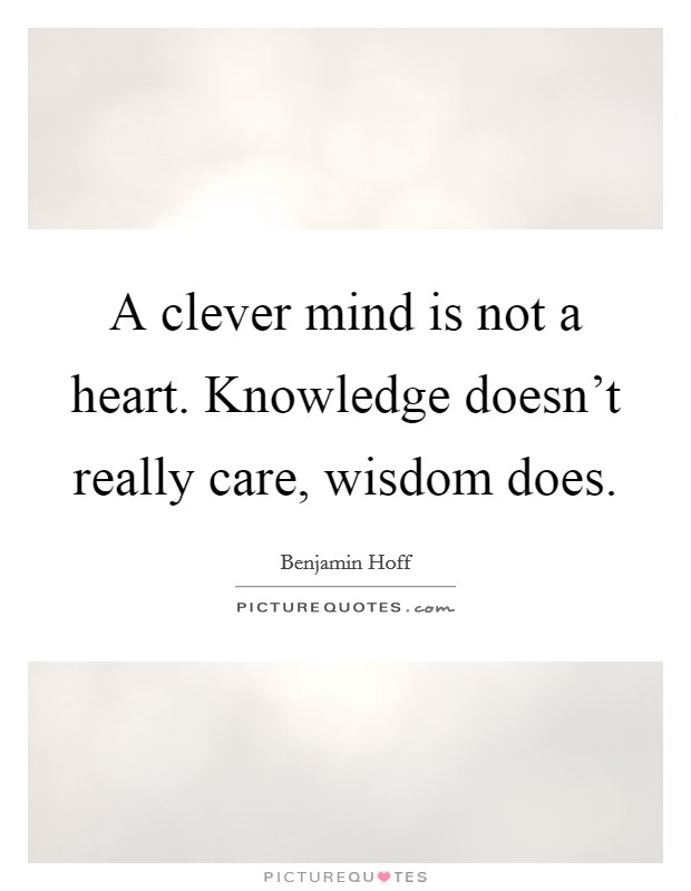A clever mind is not a heart. Knowledge doesn't really care, wisdom does Picture Quote #1