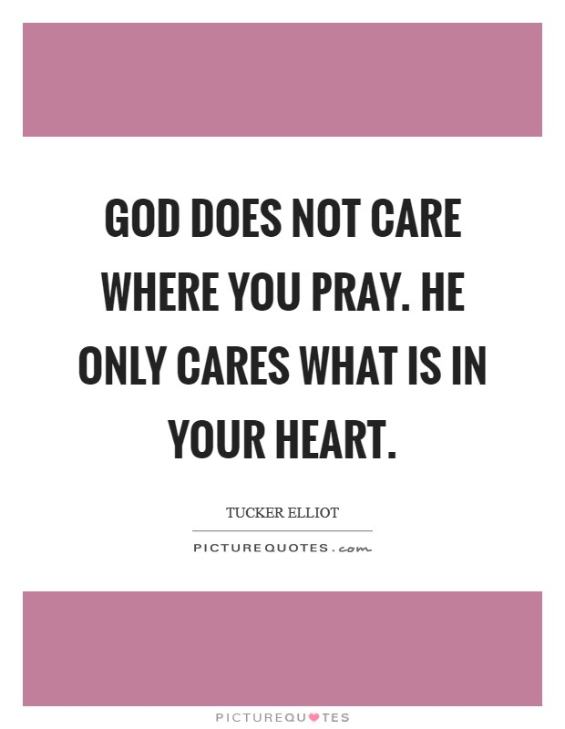 God does not care where you pray. He only cares what is in your heart Picture Quote #1