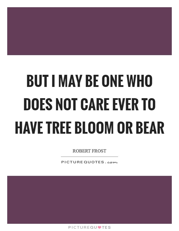 But I may be one who does not care Ever to have tree bloom or bear Picture Quote #1