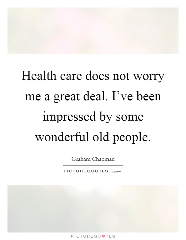 Health care does not worry me a great deal. I've been impressed by some wonderful old people Picture Quote #1
