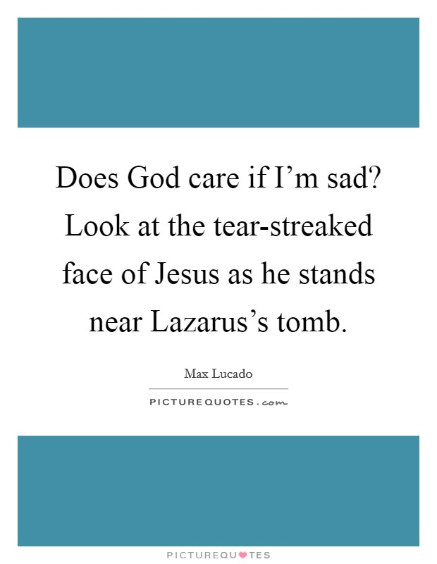 Does God care if I'm sad? Look at the tear-streaked face of Jesus as he stands near Lazarus's tomb. Picture Quote #1
