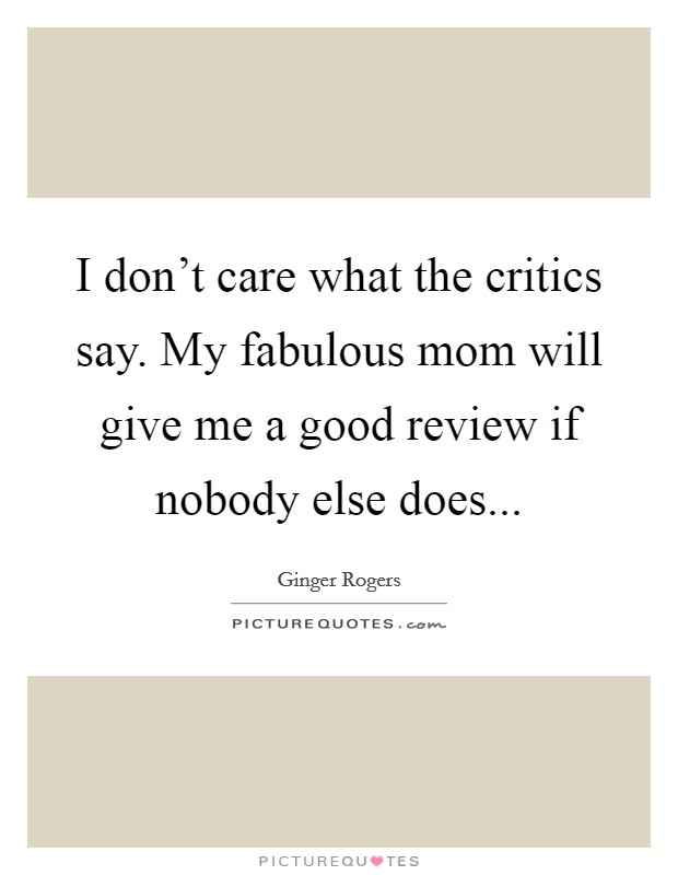 I don't care what the critics say. My fabulous mom will give me a good review if nobody else does Picture Quote #1