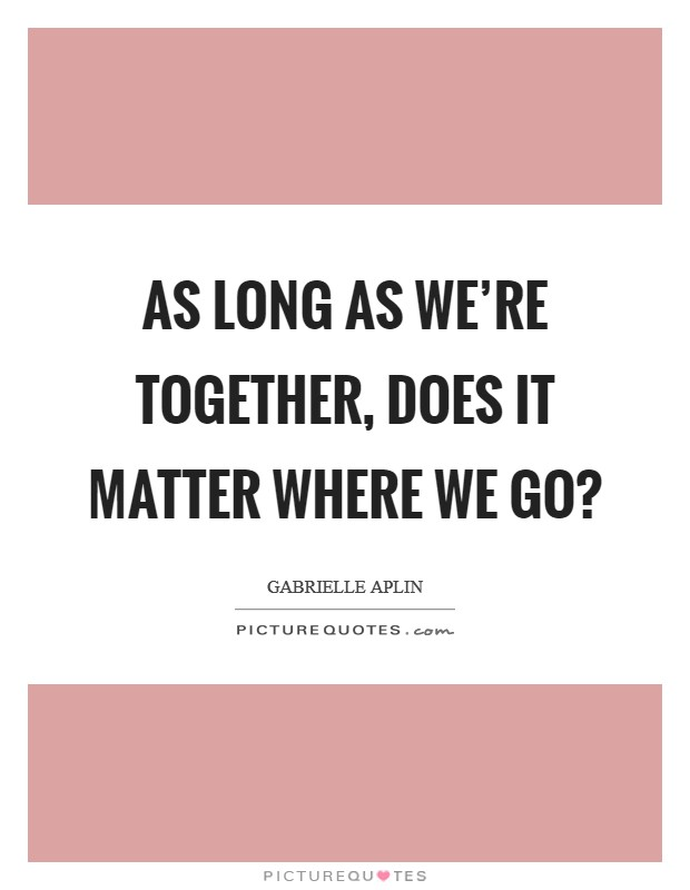As long as we're together, does it matter where we go? Picture Quote #1