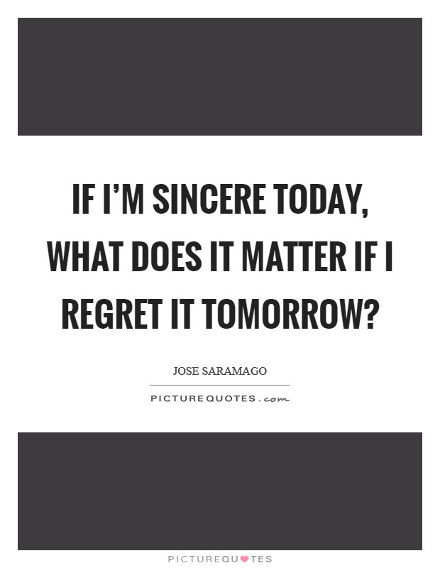 If I'm sincere today, what does it matter if I regret it tomorrow? Picture Quote #1