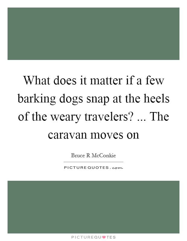 What does it matter if a few barking dogs snap at the heels of the weary travelers? ... The caravan moves on Picture Quote #1