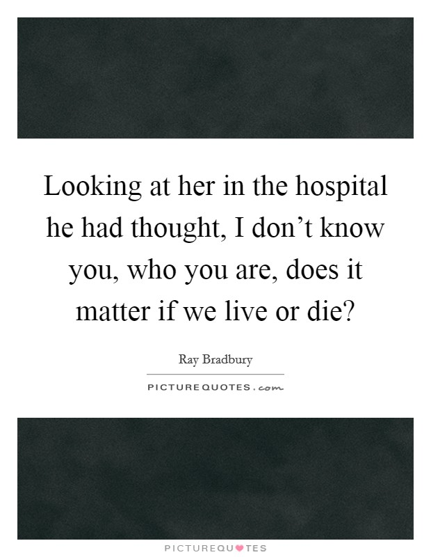 Looking at her in the hospital he had thought, I don't know you, who you are, does it matter if we live or die? Picture Quote #1