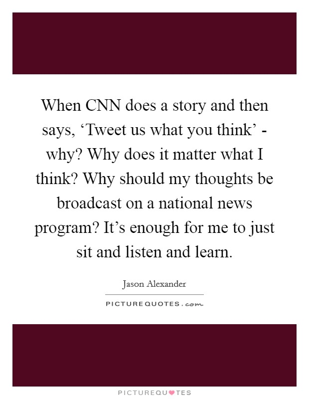 When CNN does a story and then says, 'Tweet us what you think' - why? Why does it matter what I think? Why should my thoughts be broadcast on a national news program? It's enough for me to just sit and listen and learn Picture Quote #1