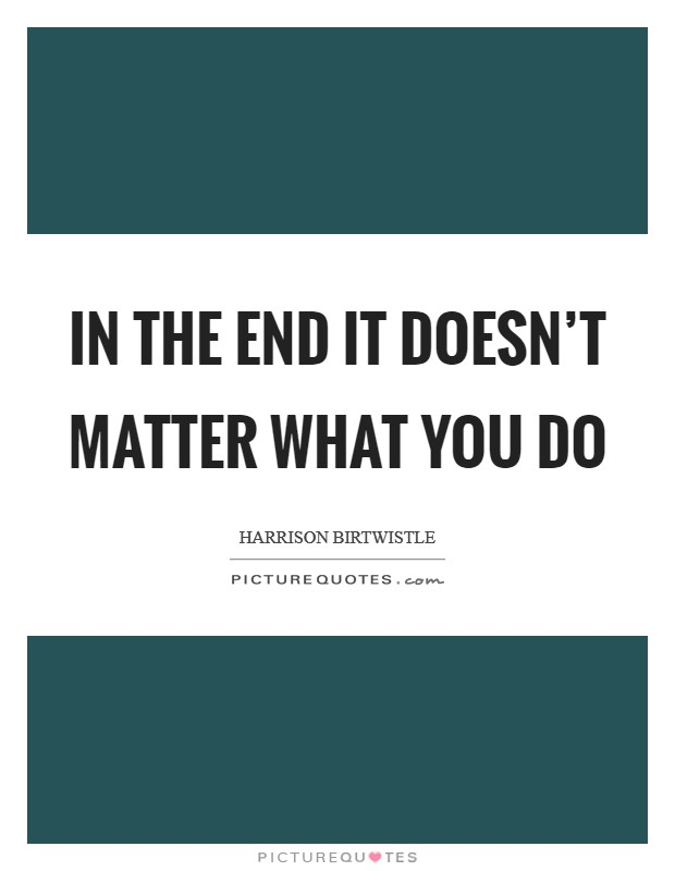 In the end it doesn't matter what you do Picture Quote #1
